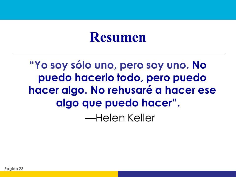 Resumen Yo soy sólo uno, pero soy uno. No puedo hacerlo todo, pero puedo hacer algo. No rehusaré a hacer ese algo que puedo hacer . —Helen Keller