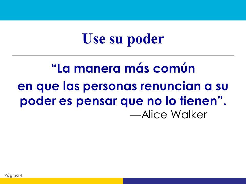 Use su poder La manera más común en que las personas renuncian a su poder es pensar que no lo tienen . —Alice Walker