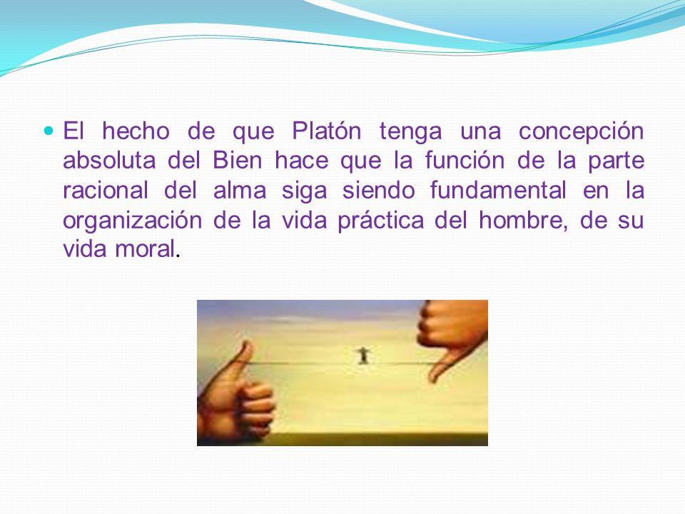 El hecho de que Platón tenga una concepción absoluta del Bien hace que la función de la parte racional del alma siga siendo fundamental en la organización de la vida práctica del hombre, de su vida moral.