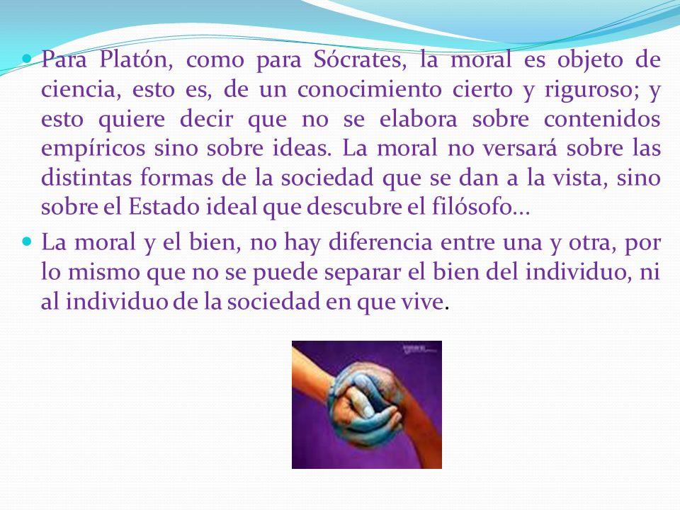 Para Platón, como para Sócrates, la moral es objeto de ciencia, esto es, de un conocimiento cierto y riguroso; y esto quiere decir que no se elabora sobre contenidos empíricos sino sobre ideas. La moral no versará sobre las distintas formas de la sociedad que se dan a la vista, sino sobre el Estado ideal que descubre el filósofo...