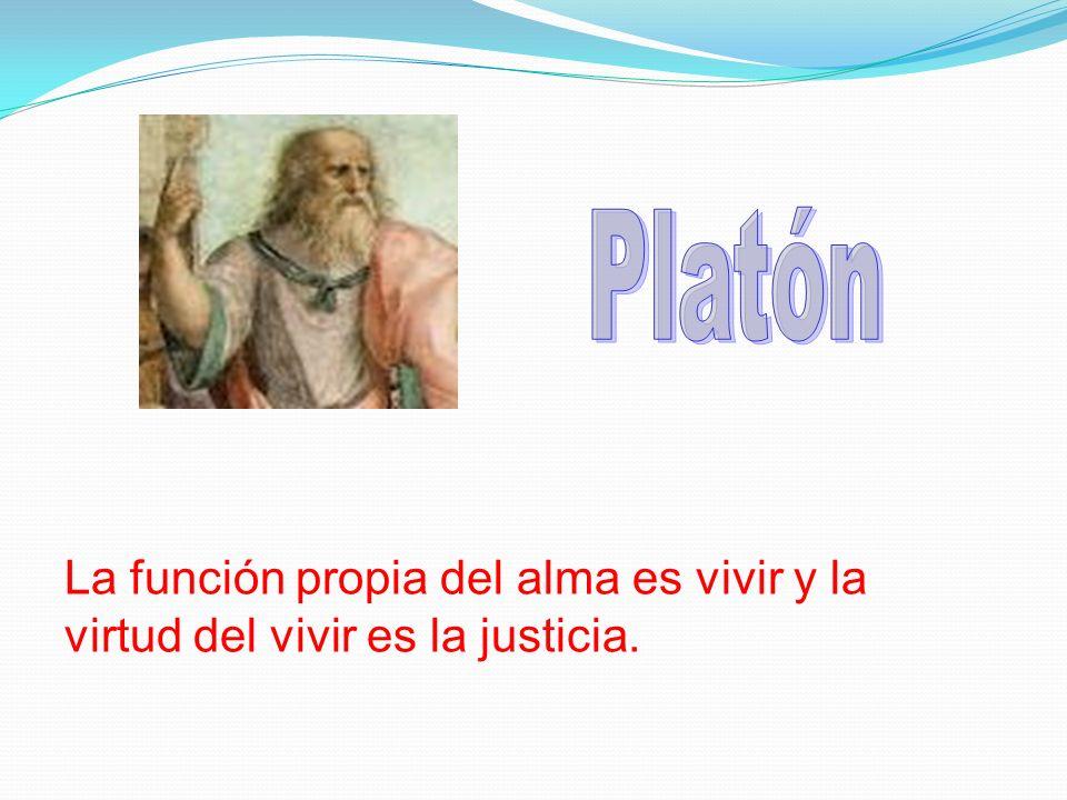 Platón La función propia del alma es vivir y la virtud del vivir es la justicia.