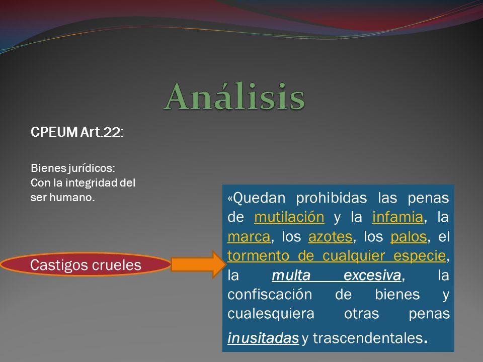 Análisis CPEUM Art.22: Bienes jurídicos: Con la integridad del ser humano.