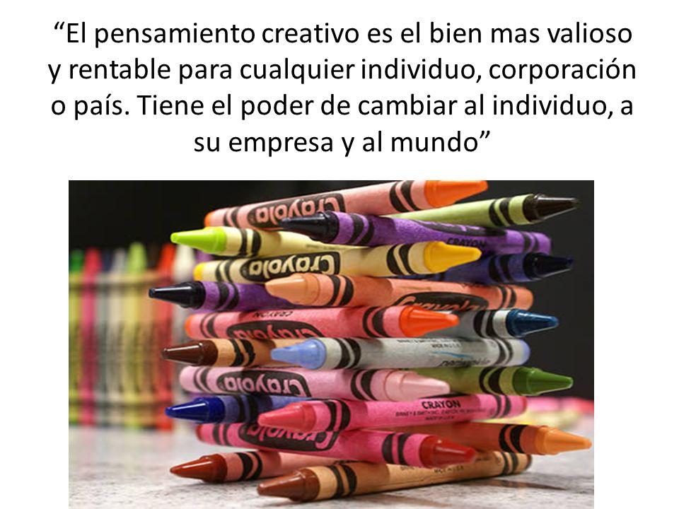 El pensamiento creativo es el bien mas valioso y rentable para cualquier individuo, corporación o país.