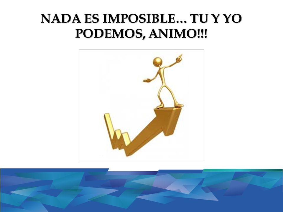 NADA ES IMPOSIBLE… TU Y YO PODEMOS, ANIMO!!!