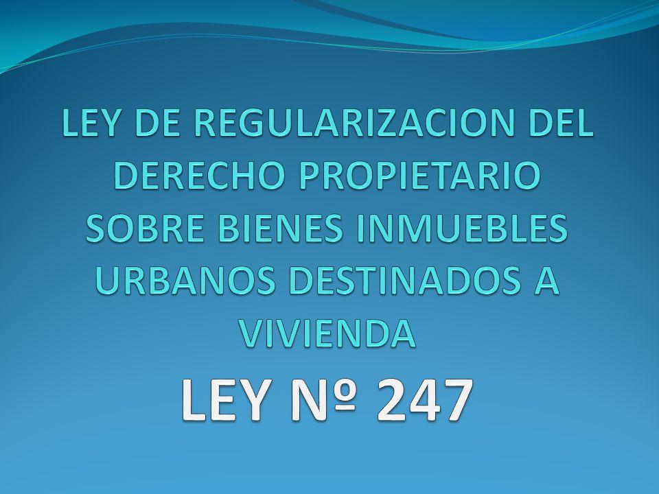 LEY DE REGULARIZACION DEL DERECHO PROPIETARIO SOBRE BIENES INMUEBLES URBANOS DESTINADOS A VIVIENDA LEY Nº 247