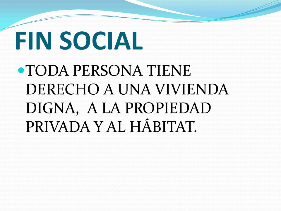 FIN SOCIAL TODA PERSONA TIENE DERECHO A UNA VIVIENDA DIGNA, A LA PROPIEDAD PRIVADA Y AL HÁBITAT.