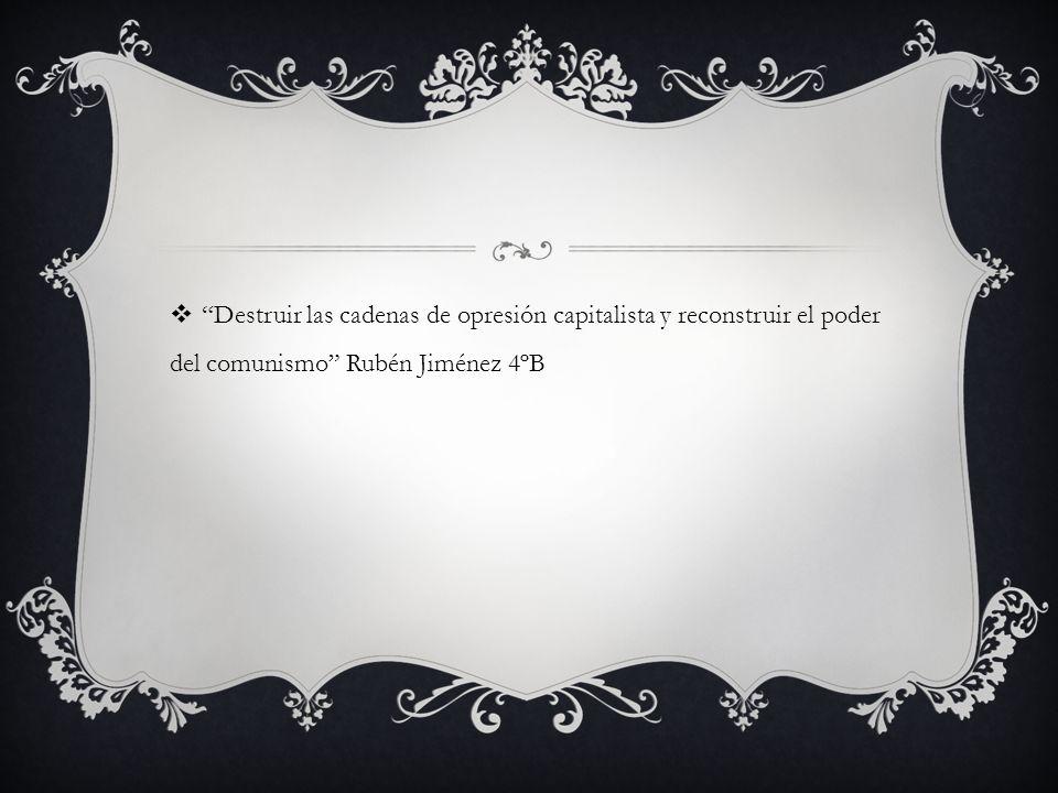 Destruir las cadenas de opresión capitalista y reconstruir el poder del comunismo Rubén Jiménez 4ºB
