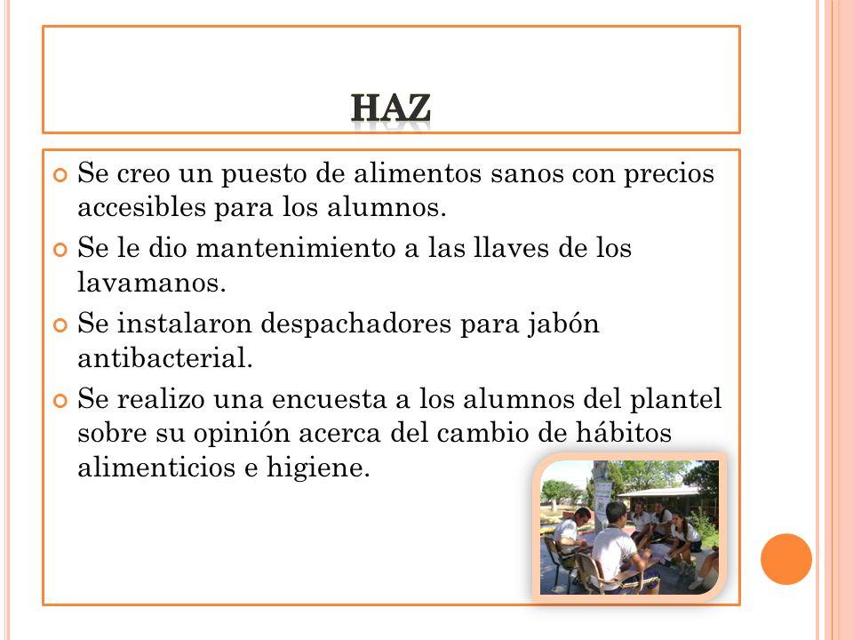 haz Se creo un puesto de alimentos sanos con precios accesibles para los alumnos. Se le dio mantenimiento a las llaves de los lavamanos.