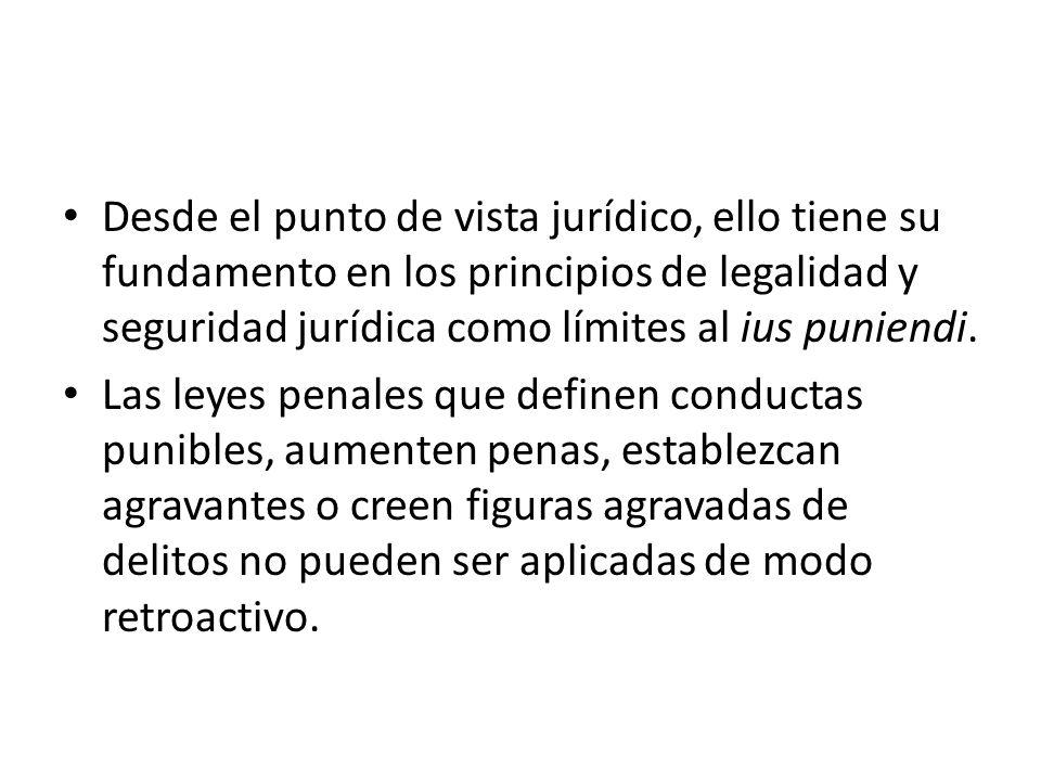 Desde el punto de vista jurídico, ello tiene su fundamento en los principios de legalidad y seguridad jurídica como límites al ius puniendi.