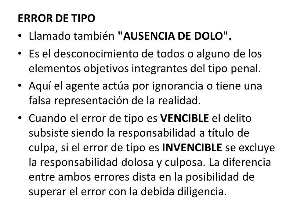 ERROR DE TIPO Llamado también AUSENCIA DE DOLO . Es el desconocimiento de todos o alguno de los elementos objetivos integrantes del tipo penal.