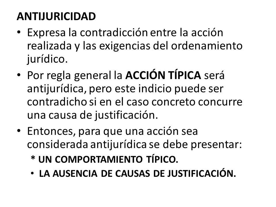 ANTIJURICIDAD Expresa la contradicción entre la acción realizada y las exigencias del ordenamiento jurídico.