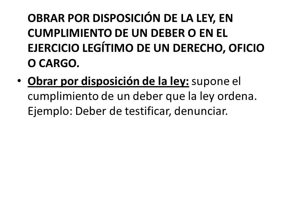 OBRAR POR DISPOSICIÓN DE LA LEY, EN CUMPLIMIENTO DE UN DEBER O EN EL EJERCICIO LEGÍTIMO DE UN DERECHO, OFICIO O CARGO.