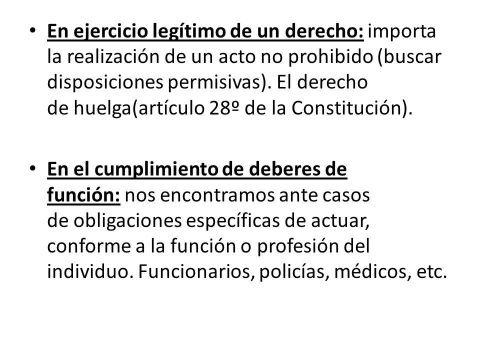 En ejercicio legítimo de un derecho: importa la realización de un acto no prohibido (buscar disposiciones permisivas). El derecho de huelga(artículo 28º de la Constitución).