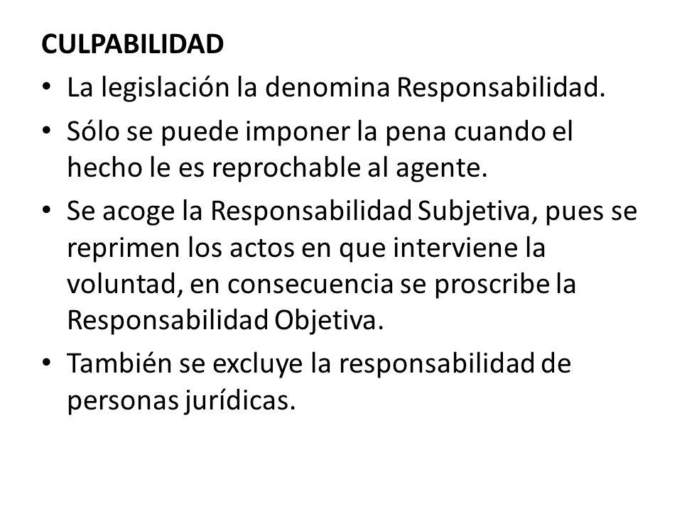 CULPABILIDAD La legislación la denomina Responsabilidad. Sólo se puede imponer la pena cuando el hecho le es reprochable al agente.