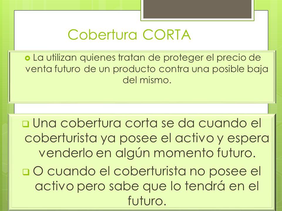 Cobertura CORTA La utilizan quienes tratan de proteger el precio de venta futuro de un producto contra una posible baja del mismo.