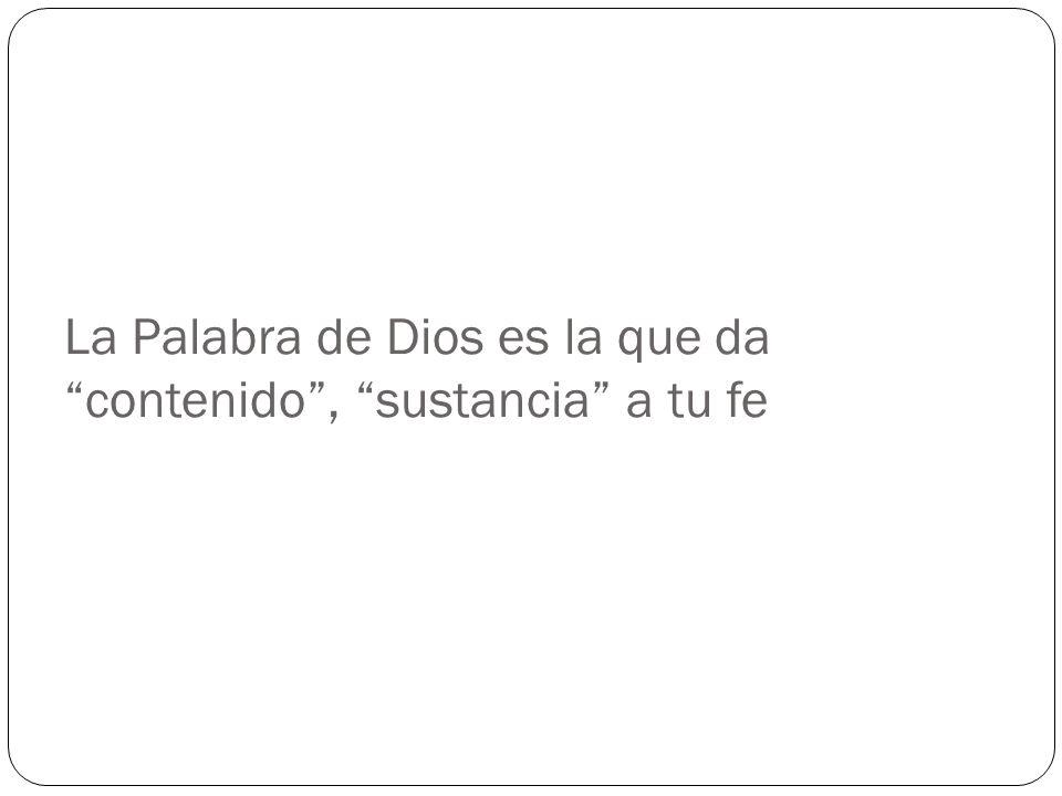 La Palabra de Dios es la que da contenido , sustancia a tu fe