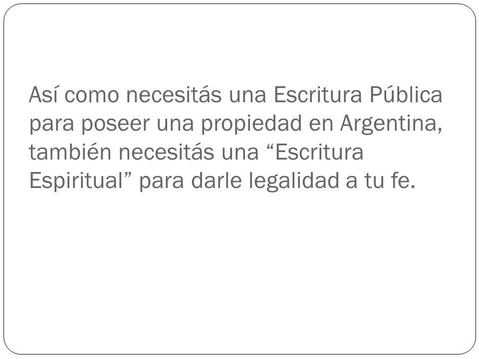 Así como necesitás una Escritura Pública para poseer una propiedad en Argentina, también necesitás una Escritura Espiritual para darle legalidad a tu fe.