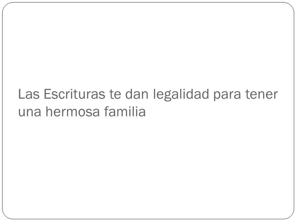 Las Escrituras te dan legalidad para tener una hermosa familia