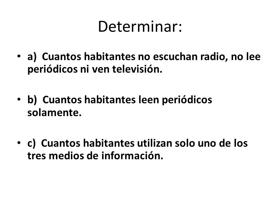 Determinar: a) Cuantos habitantes no escuchan radio, no lee periódicos ni ven televisión. b) Cuantos habitantes leen periódicos solamente.