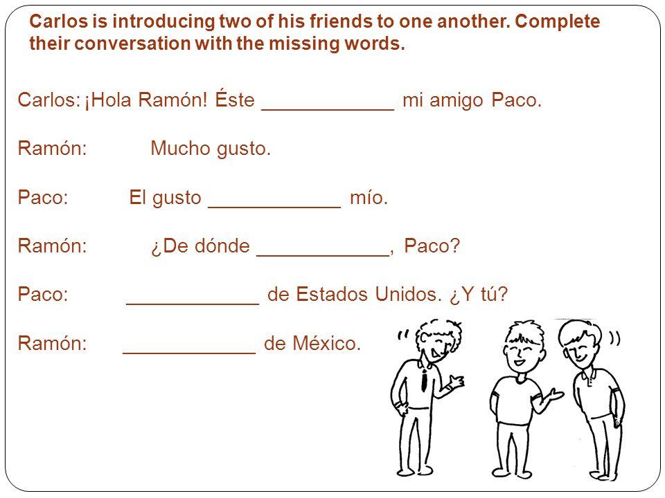 Carlos: ¡Hola Ramón! Éste ____________ mi amigo Paco.