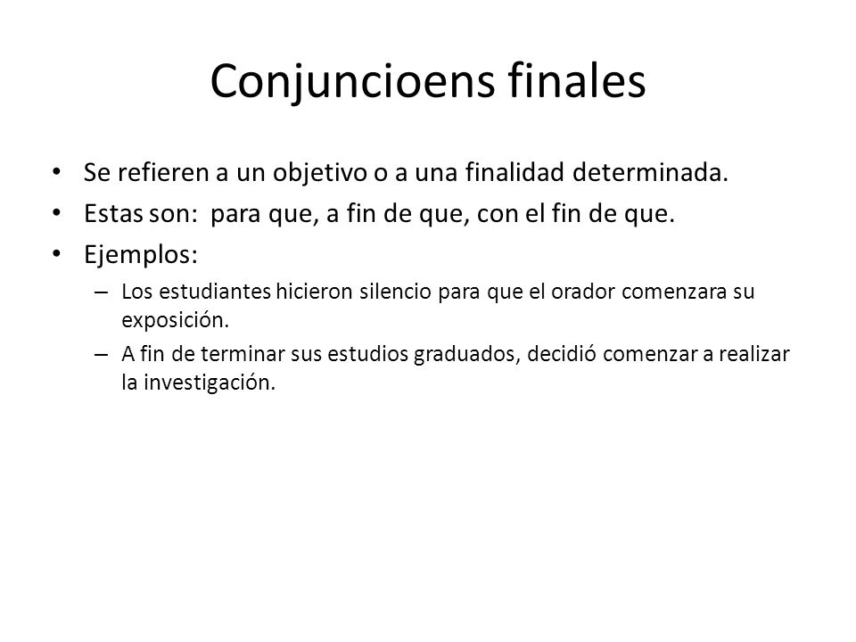Conjuncioens finales Se refieren a un objetivo o a una finalidad determinada. Estas son: para que, a fin de que, con el fin de que.