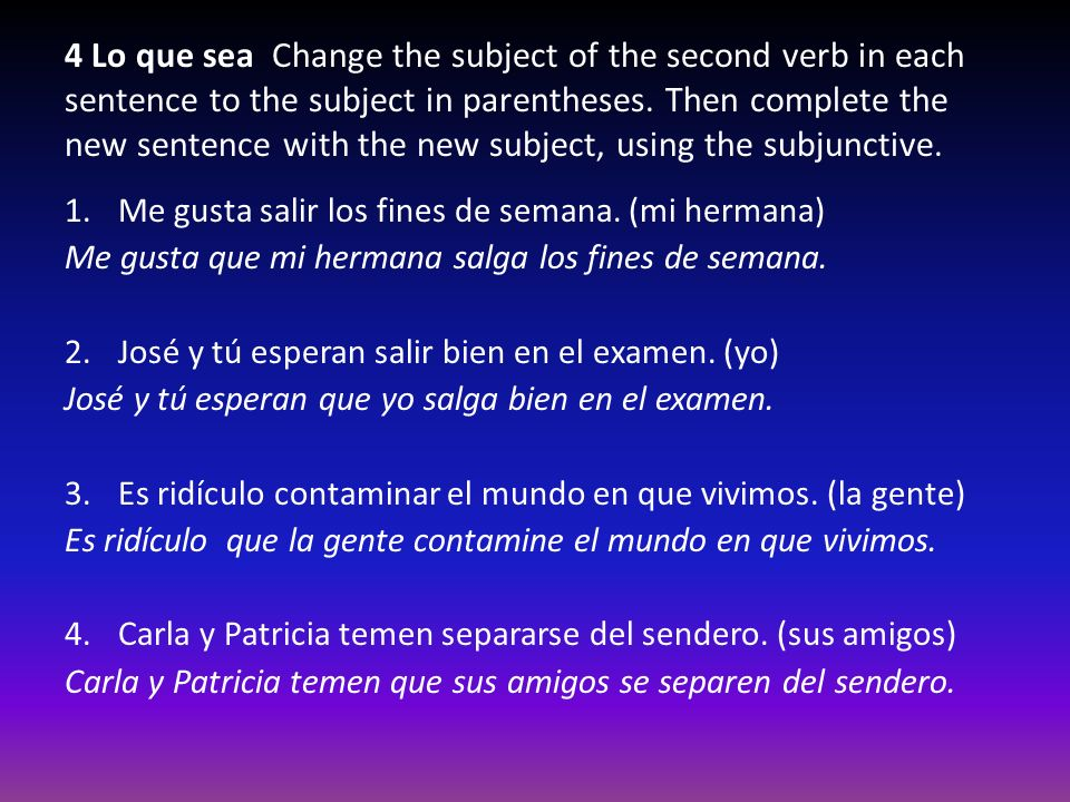 4 Lo que sea Change the subject of the second verb in each sentence to the subject in parentheses. Then complete the new sentence with the new subject, using the subjunctive.