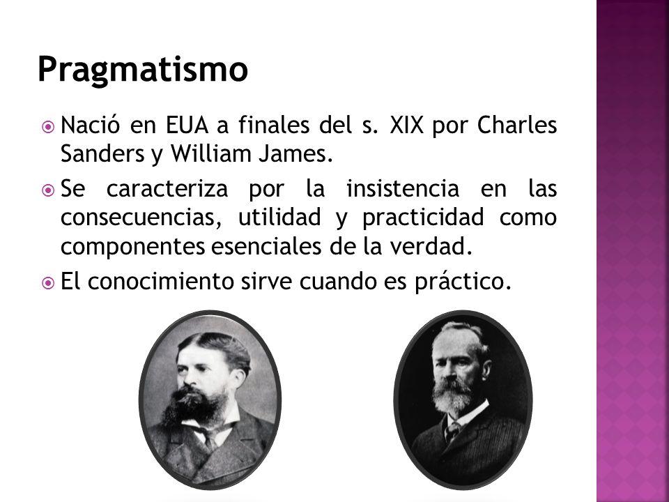 Pragmatismo Nació en EUA a finales del s. XIX por Charles Sanders y William James.