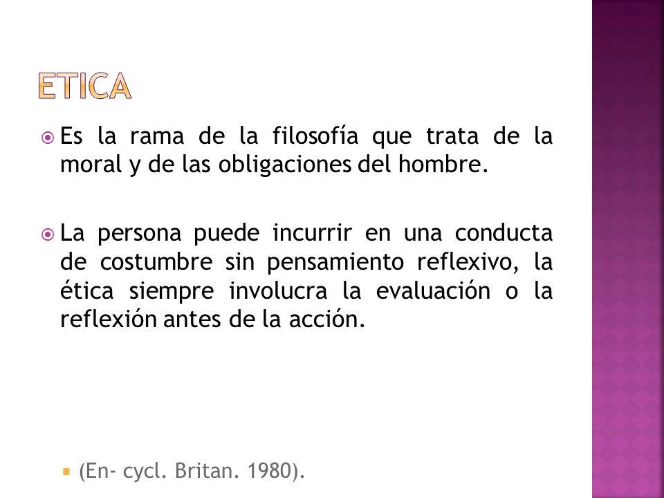 etica Es la rama de la filosofía que trata de la moral y de las obligaciones del hombre.