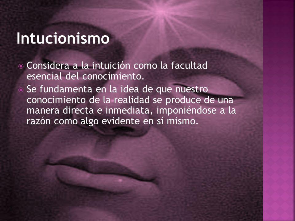 Intucionismo Considera a la intuición como la facultad esencial del conocimiento.