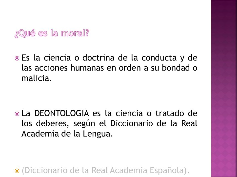 ¿Qué es la moral Es la ciencia o doctrina de la conducta y de las acciones humanas en orden a su bondad o malicia.