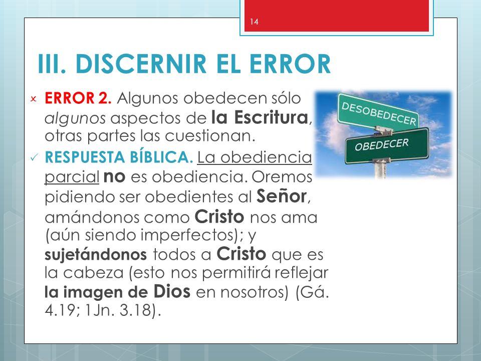 III. DISCERNIR EL ERROR ERROR 2. Algunos obedecen sólo algunos aspectos de la Escritura, otras partes las cuestionan.