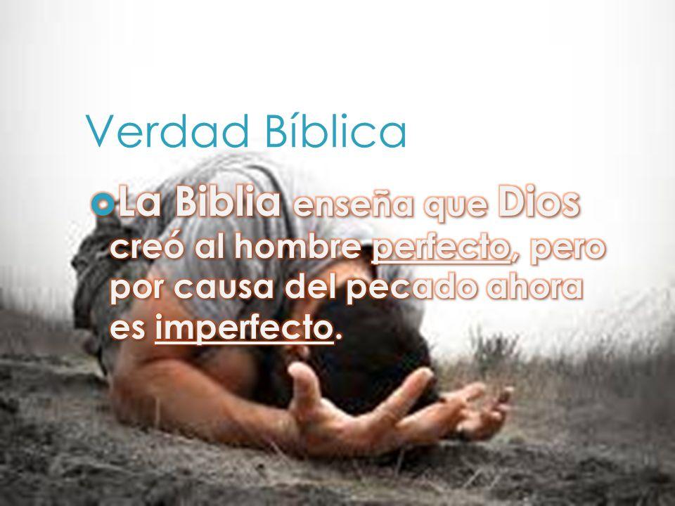 Verdad Bíblica La Biblia enseña que Dios creó al hombre perfecto, pero por causa del pecado ahora es imperfecto.