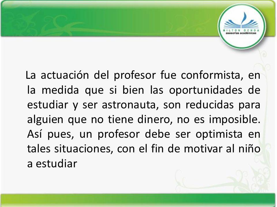 La actuación del profesor fue conformista, en la medida que si bien las oportunidades de estudiar y ser astronauta, son reducidas para alguien que no tiene dinero, no es imposible.