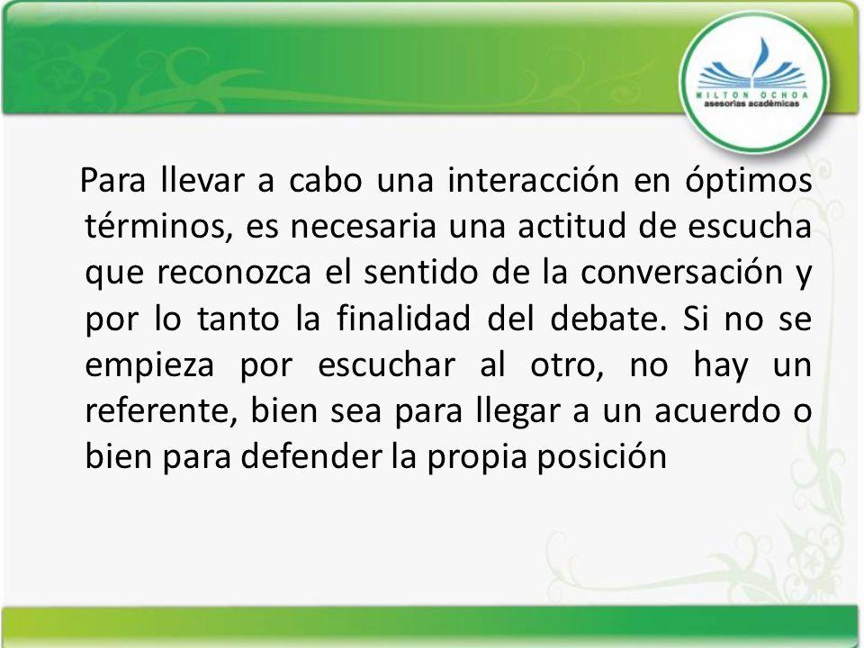 Para llevar a cabo una interacción en óptimos términos, es necesaria una actitud de escucha que reconozca el sentido de la conversación y por lo tanto la finalidad del debate.