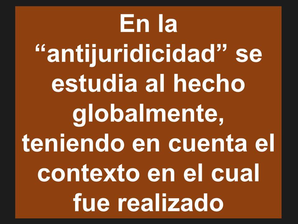 En la antijuridicidad se estudia al hecho globalmente, teniendo en cuenta el contexto en el cual fue realizado