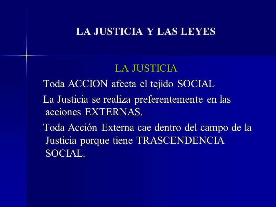 LA JUSTICIA Y LAS LEYES LA JUSTICIA. Toda ACCION afecta el tejido SOCIAL. La Justicia se realiza preferentemente en las acciones EXTERNAS.