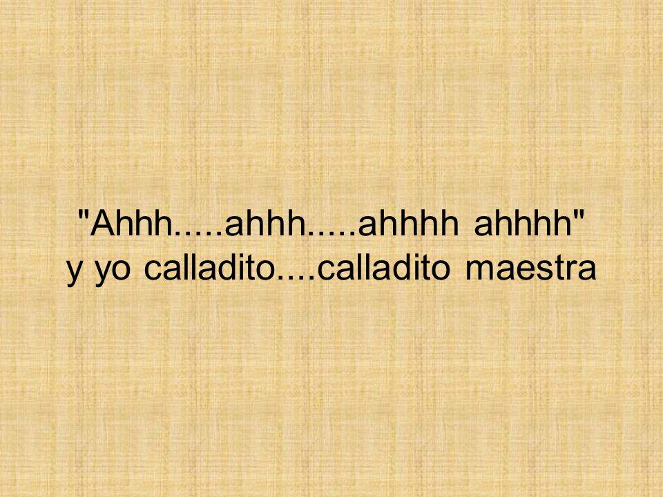 Ahhh.....ahhh.....ahhhh ahhhh y yo calladito....calladito maestra