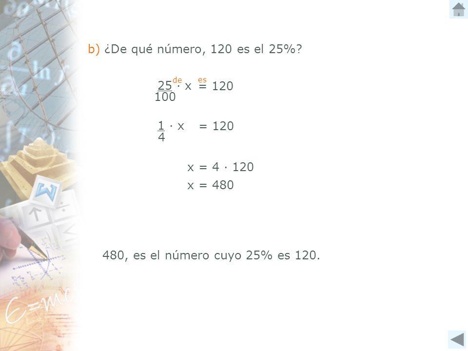 b) ¿De qué número, 120 es el 25% 25 ∙ x = 120 100 1 ∙ x = 120 4
