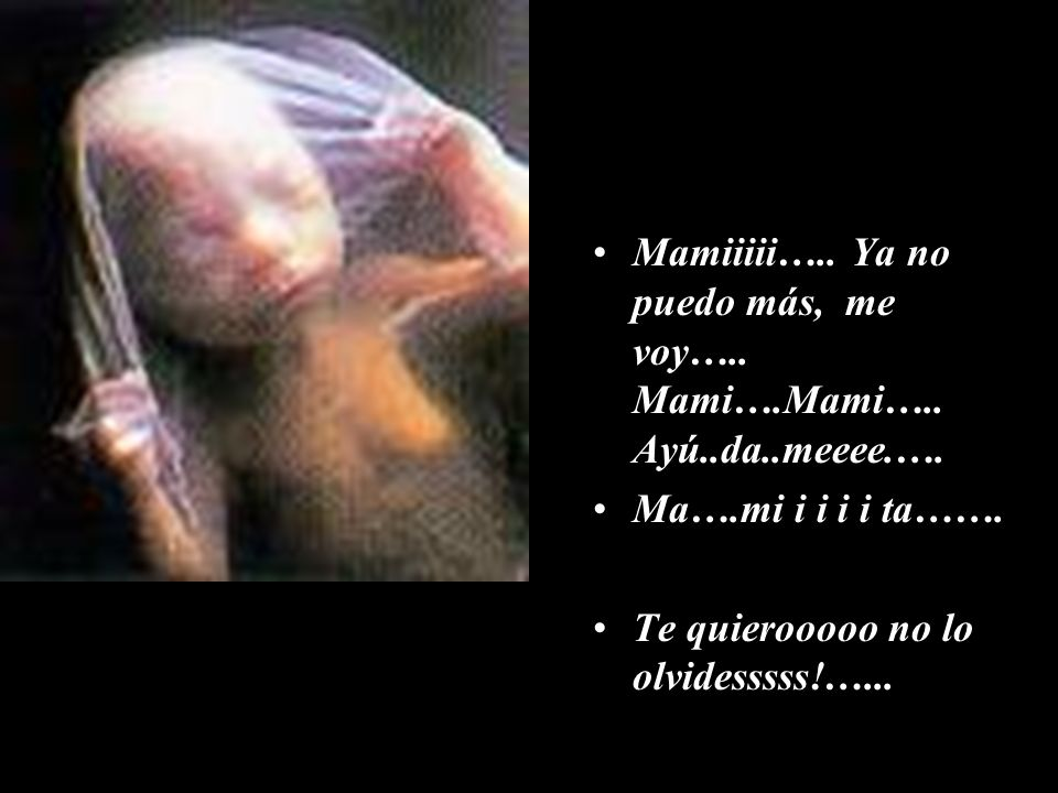 Mamiiiii….. Ya no puedo más, me voy….. Mami….Mami….. Ayú..da..meeee.….