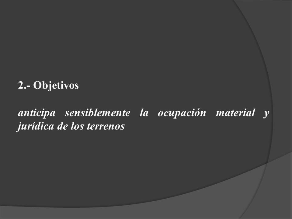 2.- Objetivos anticipa sensiblemente la ocupación material y jurídica de los terrenos