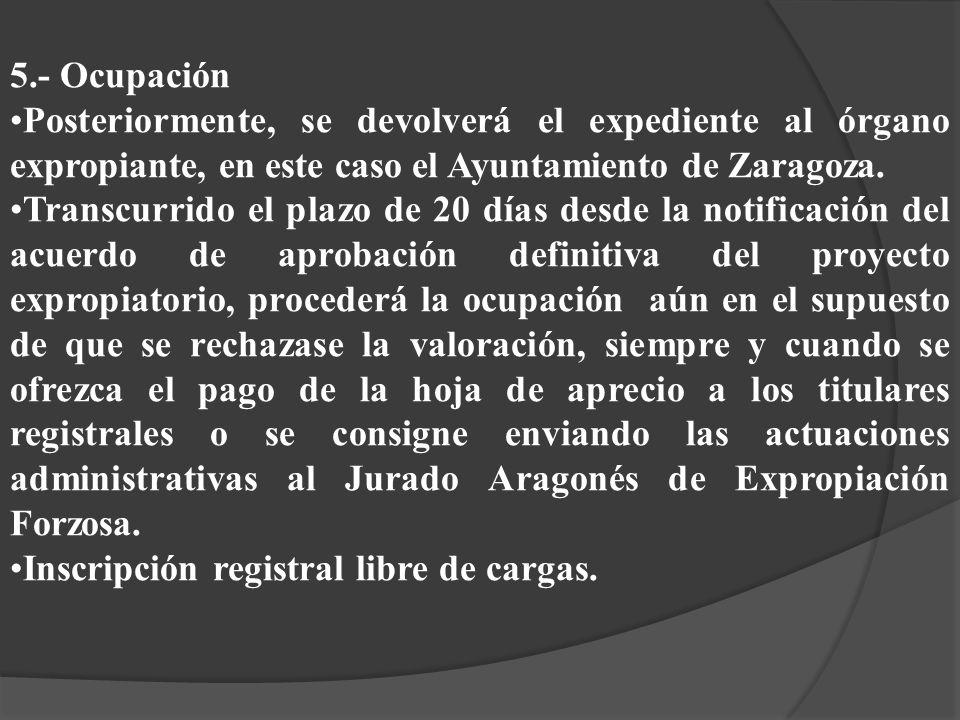 5.- Ocupación Posteriormente, se devolverá el expediente al órgano expropiante, en este caso el Ayuntamiento de Zaragoza.