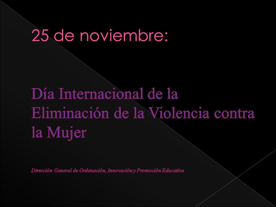 25 de noviembre: Día Internacional de la Eliminación de la Violencia contra la Mujer Dirección General de Ordenación, Innovación y Promoción Educativa