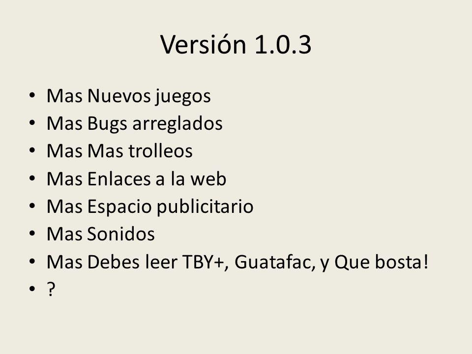 Versión 1.0.3 Mas Nuevos juegos Mas Bugs arreglados Mas Mas trolleos