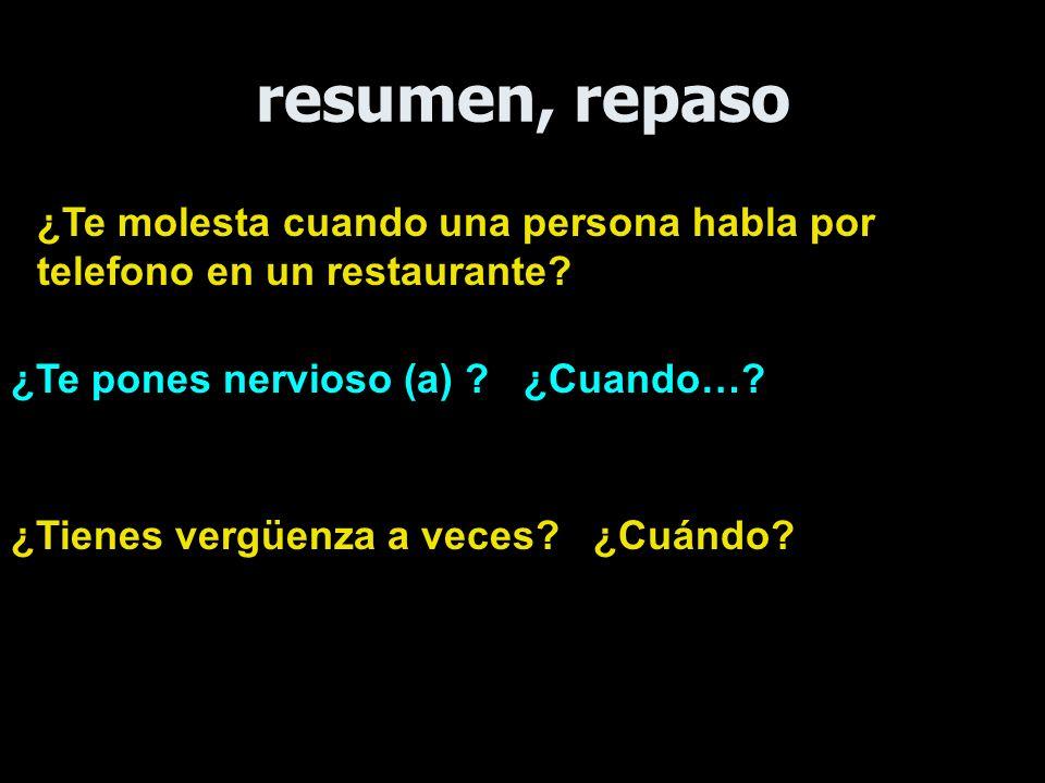 resumen, repaso ¿Te molesta cuando una persona habla por telefono en un restaurante ¿Te pones nervioso (a) ¿Cuando…