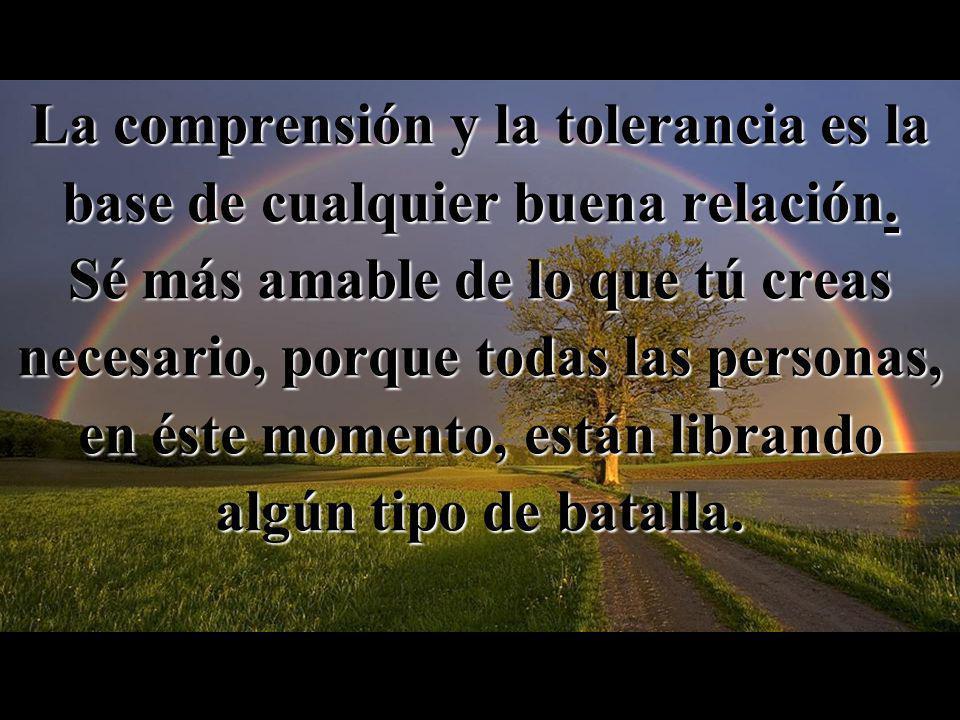 La comprensión y la tolerancia es la base de cualquier buena relación