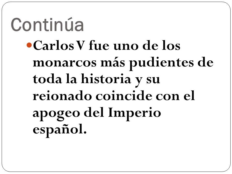 Continúa Carlos V fue uno de los monarcos más pudientes de toda la historia y su reionado coincide con el apogeo del Imperio español.