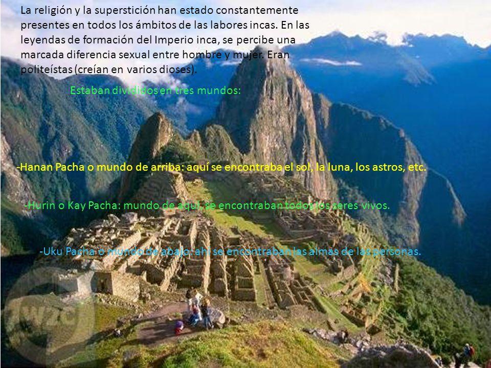 La religión y la superstición han estado constantemente presentes en todos los ámbitos de las labores incas. En las leyendas de formación del Imperio inca, se percibe una marcada diferencia sexual entre hombre y mujer. Eran politeístas (creían en varios dioses).
