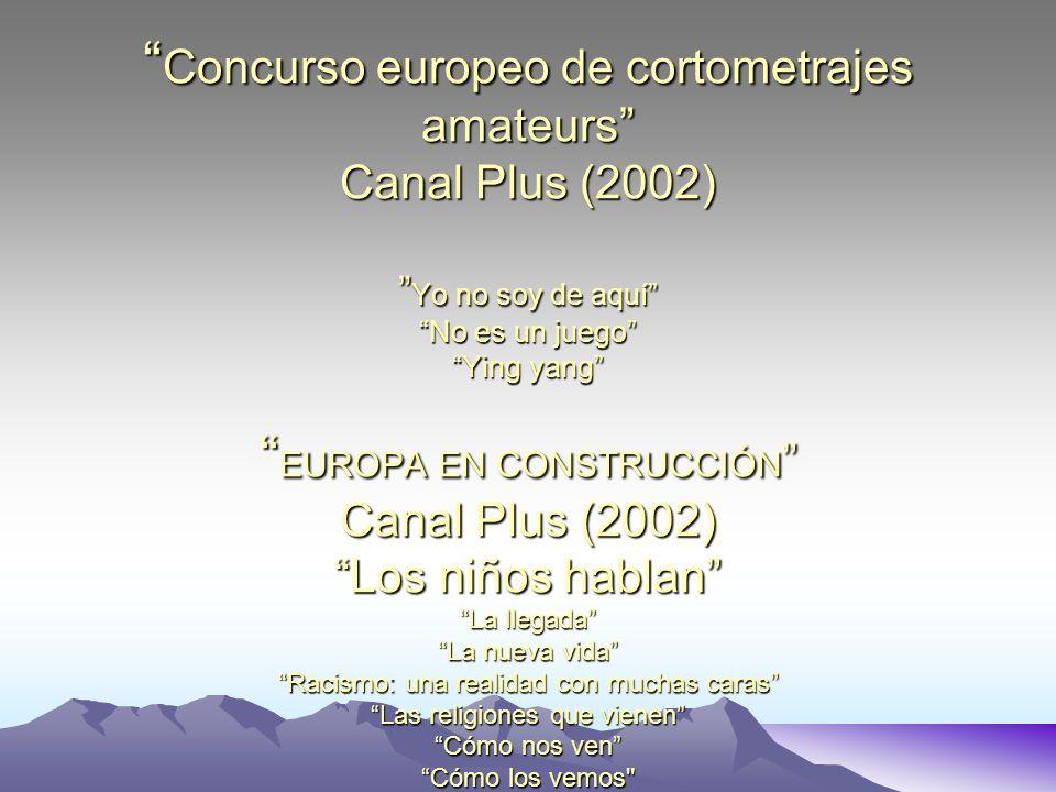 Concurso europeo de cortometrajes amateurs Canal Plus (2002) Yo no soy de aquí No es un juego Ying yang EUROPA EN CONSTRUCCIÓN Canal Plus (2002) Los niños hablan La llegada La nueva vida Racismo: una realidad con muchas caras Las religiones que vienen Cómo nos ven Cómo los vemos