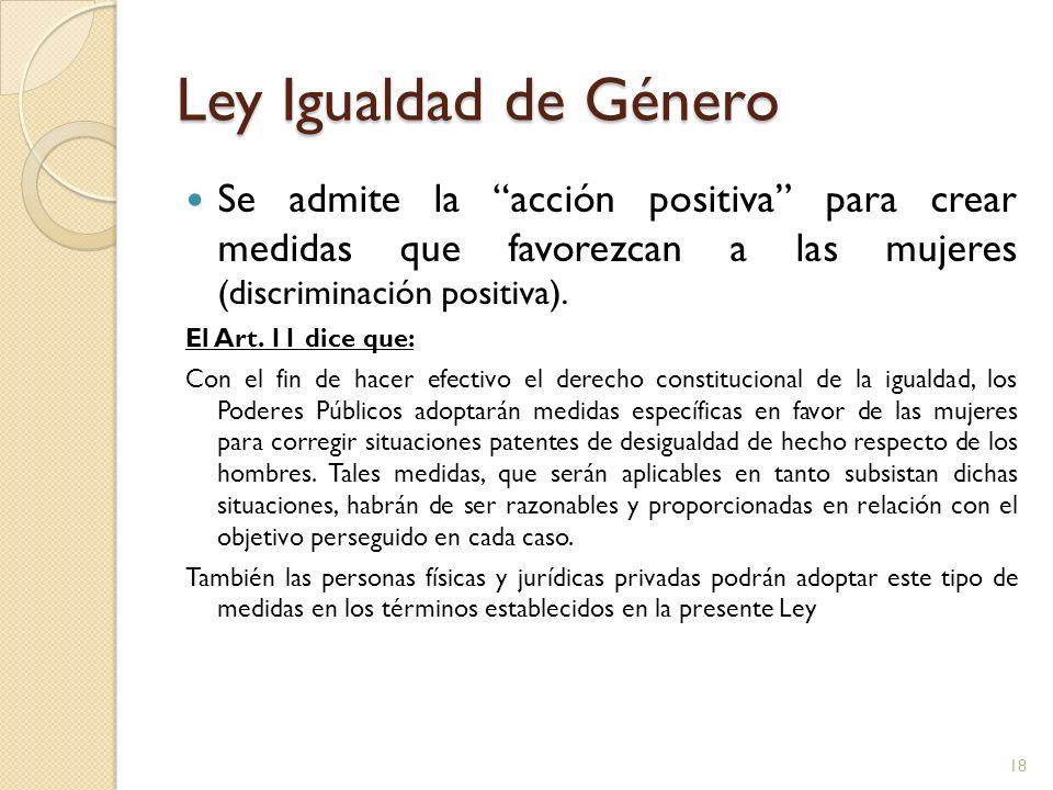 Ley Igualdad de Género Se admite la acción positiva para crear medidas que favorezcan a las mujeres (discriminación positiva).