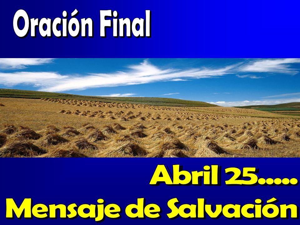 Oración FinalAbril 25..... Mensaje de Salvación. Abril 25.... Mensaje de Salvación. Abril 25.... Mensaje de Salvación.